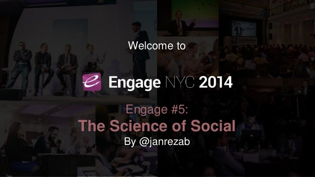 Welcome to Engage 2014  NYC, the 5th Engage  Welcome to  Engage #5:  The Science of Social  By @janrezab
