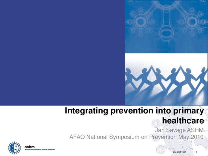 Integrating prevention into primary healthcare<br />Jan Savage ASHM<br />AFAO National Symposium on Prevention May 2010<br />