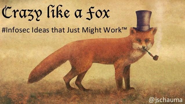Crazy like a Fox #Infosec  Ideas  that  Just  Might  Work™   @jschauma