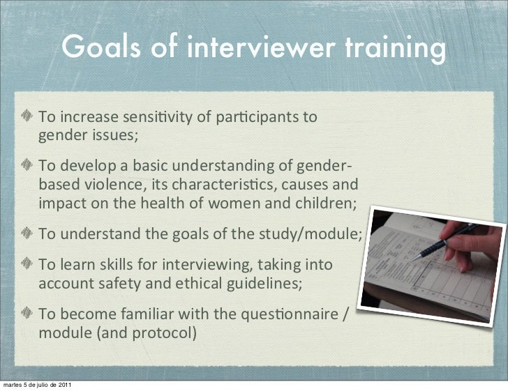 Goals of interviewer training            To increase sensi+vity of par+cipants to             gender issues;...