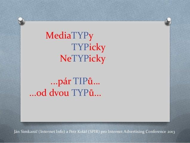 MediaTYPy TYPicky NeTYPicky ...pár TIPů… ...od dvou TYPů... Ján Simkanič (Internet Info) a Petr Kolář (SPIR) pro Internet ...
