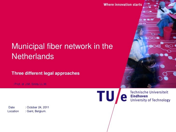 Municipal fiber network in the  Netherlands  Three different legal approaches   : Prof. dr J.M. Smits LL.M. Date       : O...
