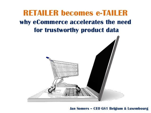 Jan Somers – CEO GS1 Belgium & Luxembourg RETAILER becomes e-TAILER why eCommerce accelerates the need for trustworthy pro...