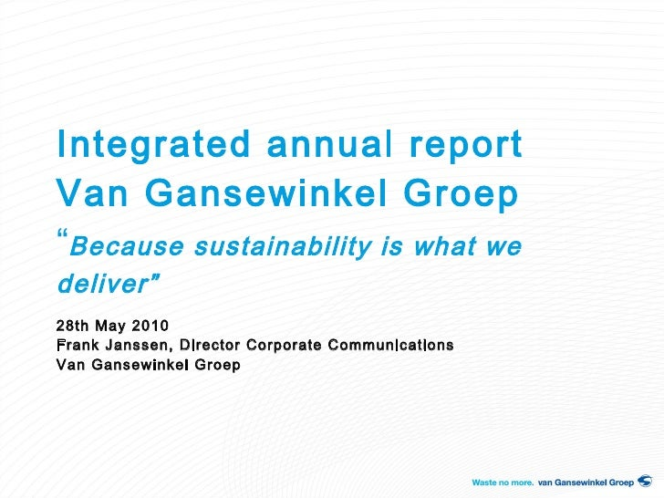 "Integrated annual report  Van Gansewinkel Groep "" Because sustainability is what we deliver"" 28th May 2010 Frank Janssen, ..."