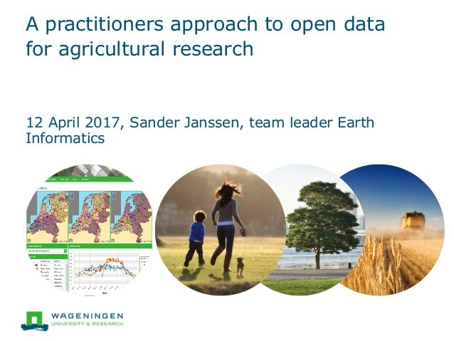 A practitioners approach to open data for agricultural research 12 April 2017, Sander Janssen, team leader Earth Informati...