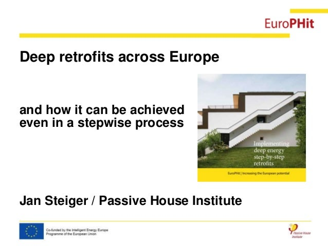 Deep retrofits across Europe and how it can be achieved even in a stepwise process Jan Steiger / Passive House Institute
