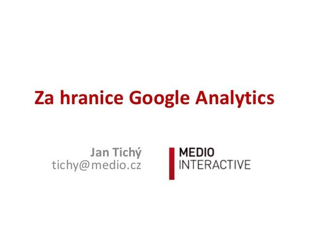 Za hranice Google Analytics Jan Tichý tichy@medio.cz