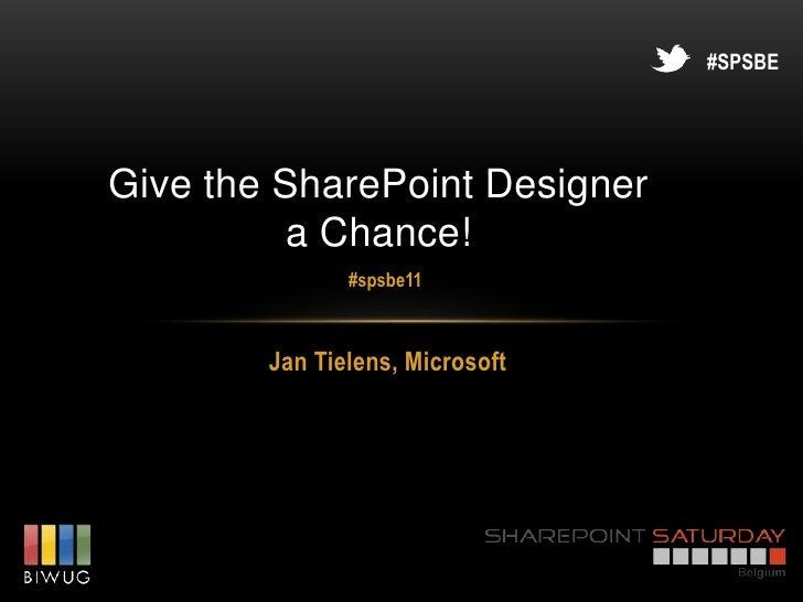 #SPSBEGive the SharePoint Designer          a Chance!               #spsbe11        Jan Tielens, Microsoft