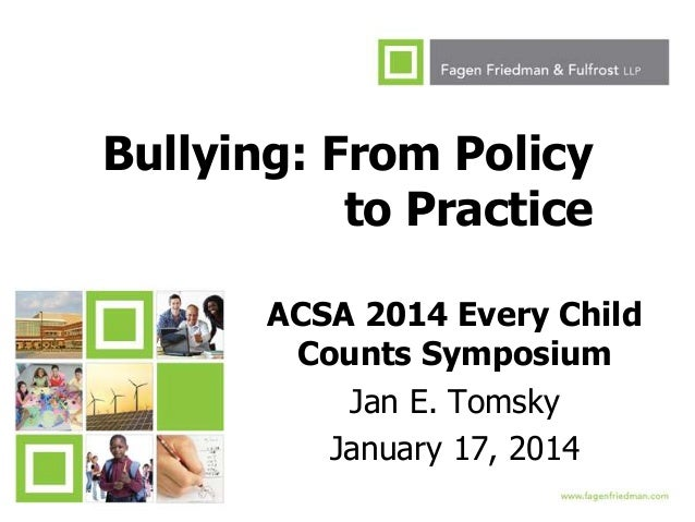 Bullying: From Policy to Practice ACSA 2014 Every Child Counts Symposium Jan E. Tomsky January 17, 2014 1