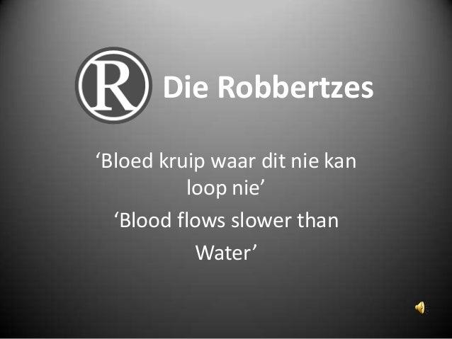Die Robbertzes'Bloed kruip waar dit nie kan          loop nie'  'Blood flows slower than           Water'