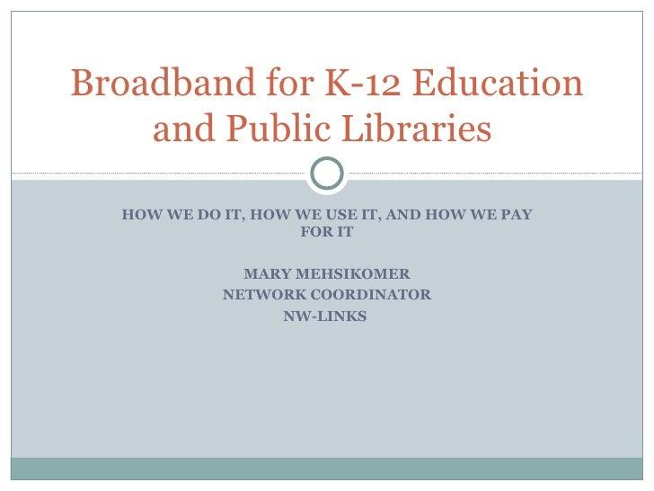 HOW WE DO IT, HOW WE USE IT, AND HOW WE PAY FOR IT MARY MEHSIKOMER NETWORK COORDINATOR NW-LINKS  Broadband for K-12 Educat...