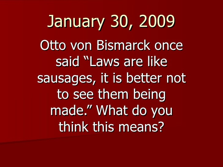 "January 30, 2009 Otto von Bismarck once said ""Laws are like sausages, it is better not to see them being made."" What do yo..."