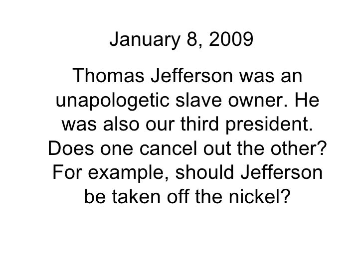 January 8, 2009 Thomas Jefferson was an unapologetic slave owner. He was also our third president. Does one cancel out the...