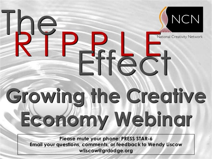 The RIPPLE    EffectGrowing the Creative Economy Webinar              Please mute your phone: PRESS STAR-6  Email your que...