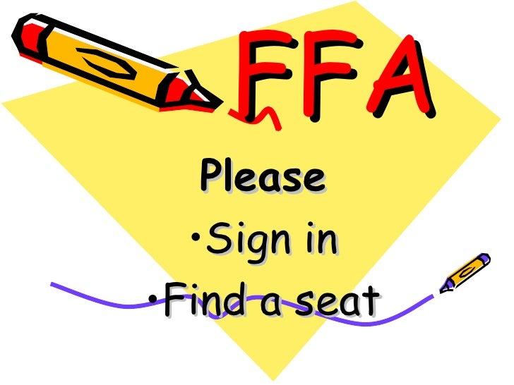 FFA <ul><li>Please </li></ul><ul><li>Sign in </li></ul><ul><li>Find a seat </li></ul>