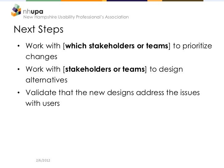 New Hampshire Usability Professional's AssociationNext Steps• Work with [which stakeholders or teams] to prioritize  chang...