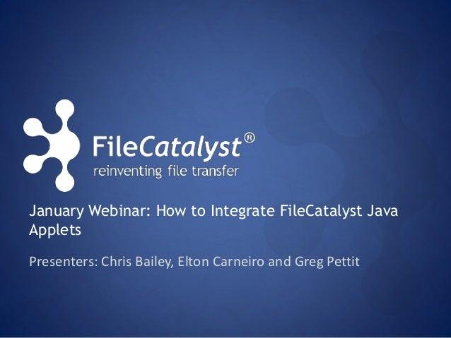 January Webinar: How to Integrate FileCatalyst Java  Applets  Presenters: Chris Bailey, Elton Carneiro and Greg Pettit