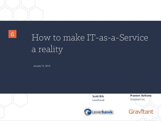 How to make IT-as-a-Service a reality Scott Bils Leverhawk January 15, 2014 Praveen Asthana Gravitant Inc.