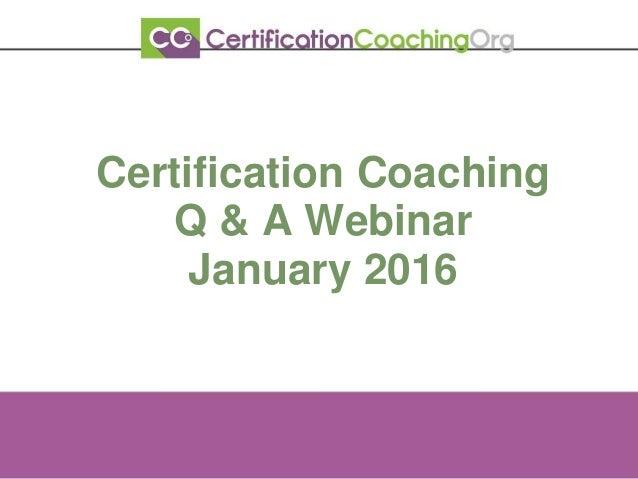 Certification Coaching Q & A Webinar January 2016
