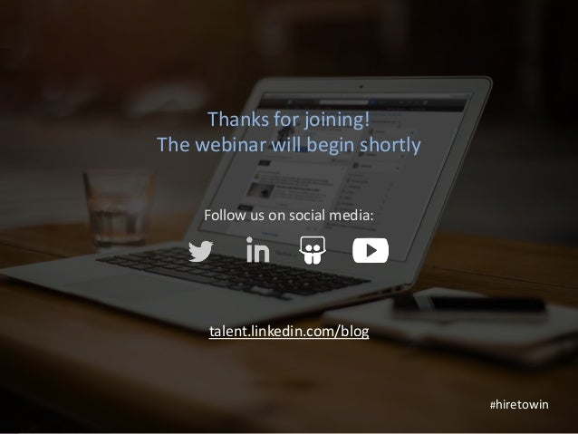 1 Thanks for joining! The webinar will begin shortly Follow us on social media: talent.linkedin.com/blog #hiretowin