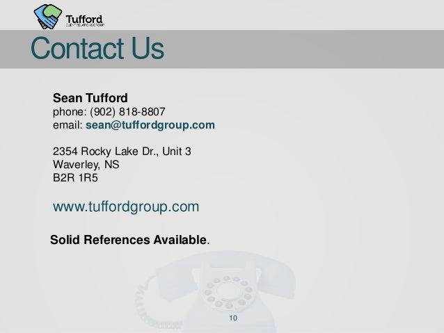 10 Contact Us Sean Tufford phone: (902) 818-8807 email: sean@tuffordgroup.com 2354 Rocky Lake Dr., Unit 3 Waverley, NS B2R...
