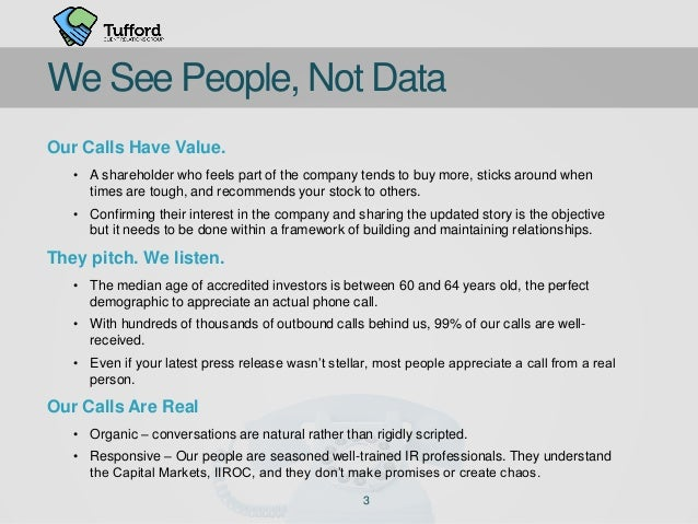 3 We See People, Not Data Our Calls Have Value. • A shareholder who feels part of the company tends to buy more, sticks ar...