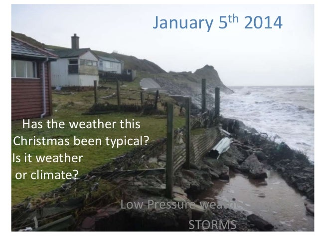 January 5th 2014  Has the weather this Christmas been typical? Is it weather or climate? Low Pressure weather sequence STO...