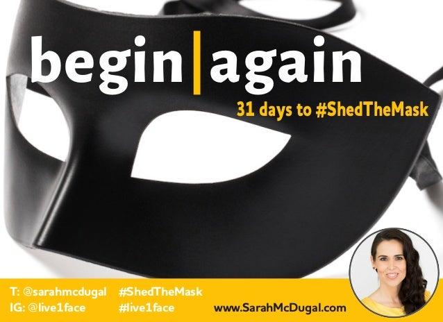 begin again T: @sarahmcdugal IG: @live1face 31 days to #ShedTheMask #ShedTheMask #live1face www.SarahMcDugal.com
