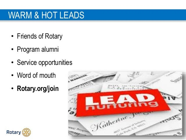 1 6 • Friends of Rotary • Program alumni • Service opportunities • Word of mouth • Rotary.org/join WARM & HOT LEADS