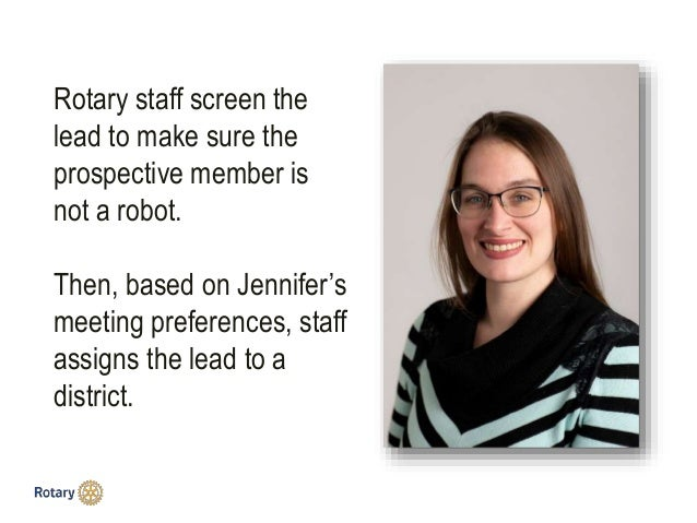 Rotary staff screen the lead to make sure the prospective member is not a robot. Then, based on Jennifer's meeting prefere...