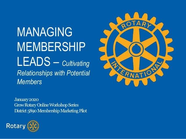MANAGING MEMBERSHIP LEADS – Cultivating Relationships with Potential Members January2020 GrowRotaryOnlineWorkshopSeries Di...