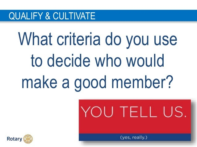 2 5 QUALIFY & CULTIVATE What criteria do you use to decide who would make a good member?
