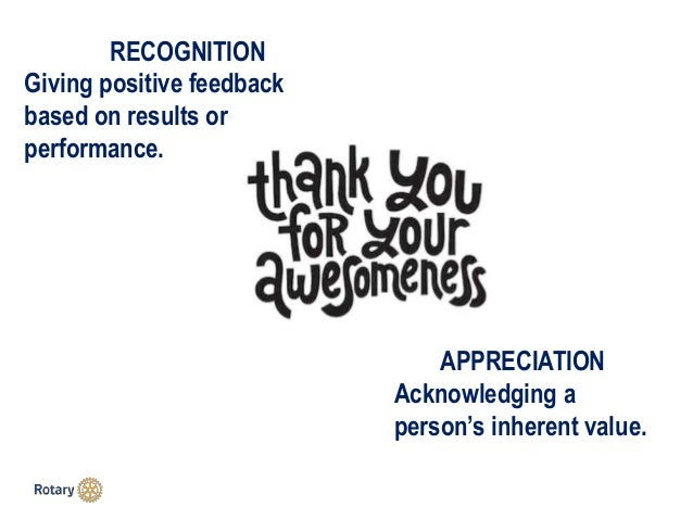 RECOGNITION Giving positive feedback based on results or performance. APPRECIATION Acknowledging a person's inherent value.