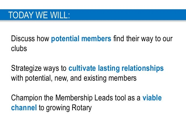 3 TODAY WE WILL: Discuss how potential members find their way to our clubs Strategize ways to cultivate lasting relationsh...