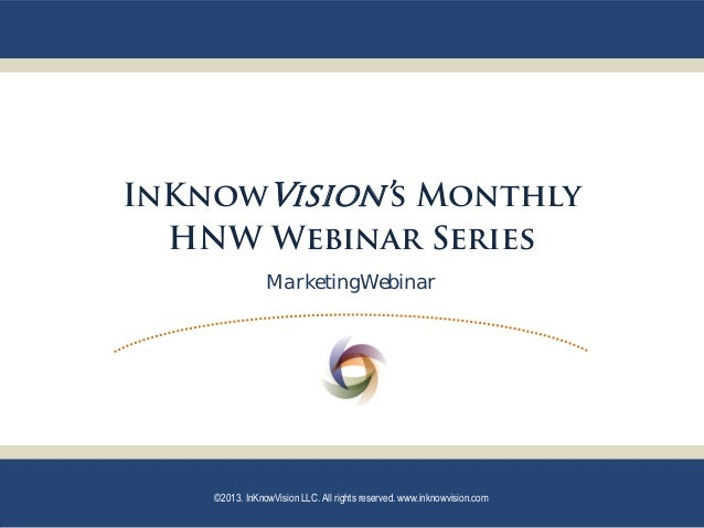 InKnowVision's Monthly  HNW Webinar Series                MarketingWebinar    ©2013. InKnowVision LLC. All rights reserved...
