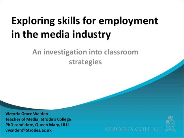Exploring skills for employment in the media industry An investigation into classroom strategies  Victoria Grace Walden Te...
