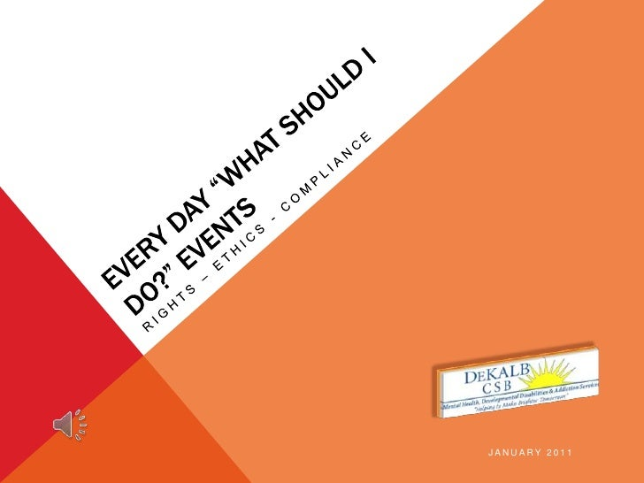 """Every Day """"What should I do?"""" Events<br />Rights – Ethics - Compliance<br />January 2011<br />"""