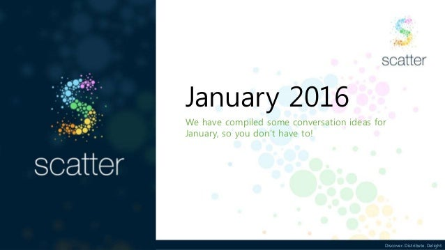 Discover. Distribute. Delight January 2016 We have compiled some conversation ideas for January, so you don't have to!