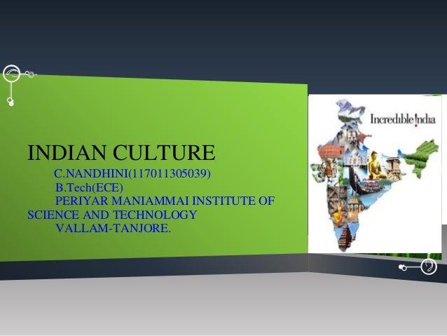 INDIAN CULTURE C.NANDHINI(117011305039) B.Tech(ECE) PERIYAR MANIAMMAI INSTITUTE OF SCIENCE AND TECHNOLOGY VALLAM-TANJORE.