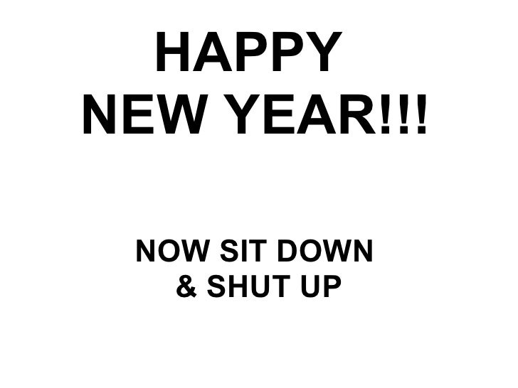 HAPPY  NEW YEAR!!! NOW SIT DOWN  & SHUT UP