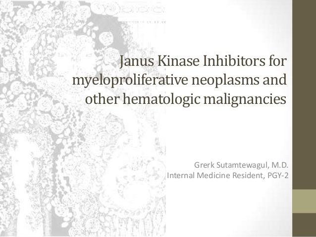 Janus Kinase Inhibitors for myeloproliferativeneoplasms and other hematologic malignancies Grerk Sutamtewagul, M.D. Intern...