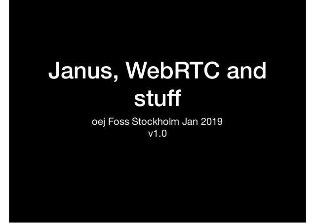 Janus, WebRTC and stuff oej Foss Stockholm Jan 2019  v1.0