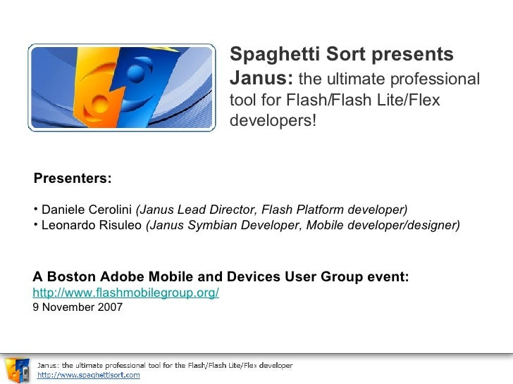 Spaghetti Sort presents Janus:   the ultimate professional tool for Flash/Flash Lite/Flex developers!   <ul><li>Presenters...