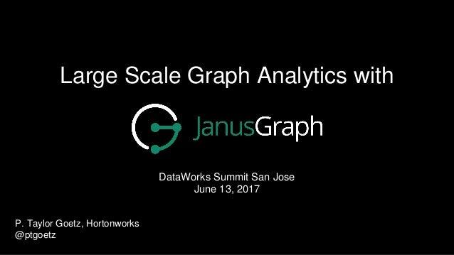 Large Scale Graph Analytics with DataWorks Summit San Jose June 13, 2017 P. Taylor Goetz, Hortonworks @ptgoetz