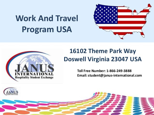Work And Travel Program USA 16102 Theme Park Way Doswell Virginia 23047 USA Toll Free Number: 1-866-249-3888 Email: studen...
