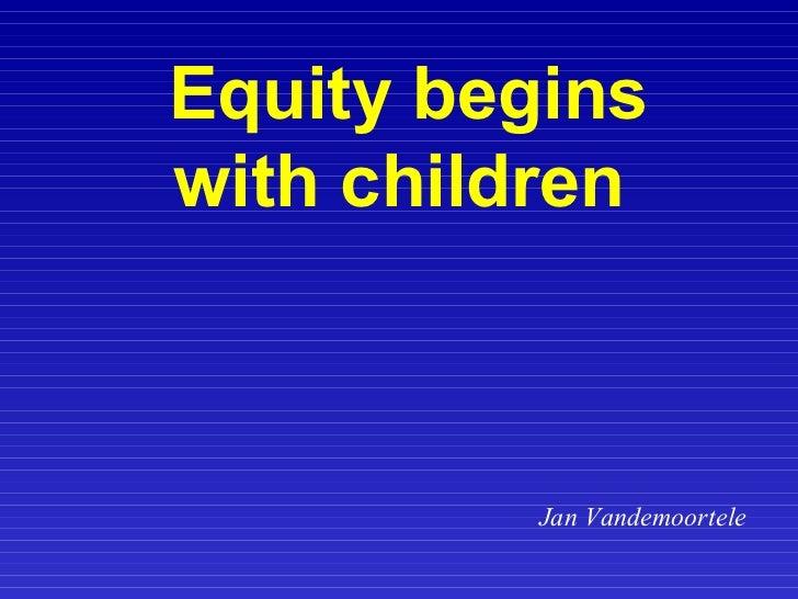 Equity begins with children   Jan Vandemoortele