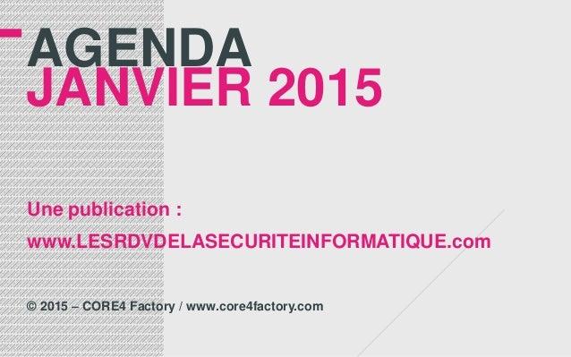 AGENDA JANVIER 2015 Une publication : www.LESRDVDELASECURITEINFORMATIQUE.com © 2015 – CORE4 Factory / www.core4factory.com