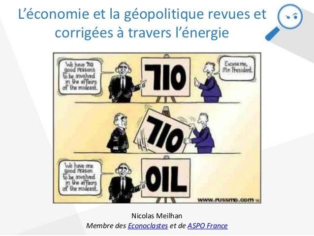 L'économie et la géopolitique revues et corrigées à travers l'énergie Nicolas Meilhan Membre des Econoclastes et de ASPO F...