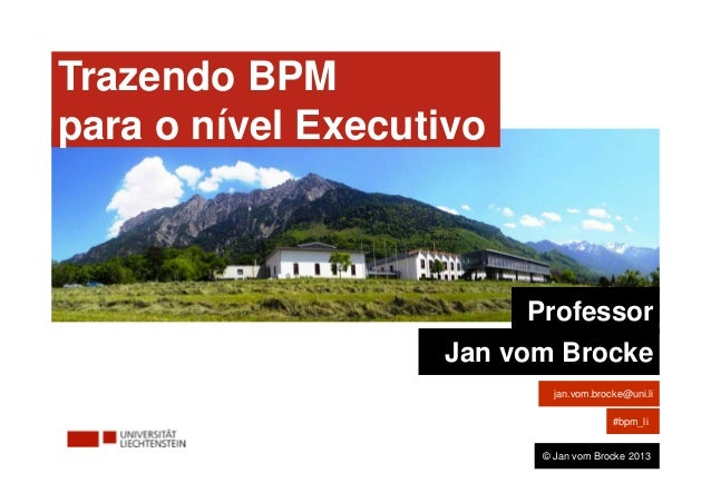 Bringing BPM  to the Board Level Trazendo BPM para o nível Executivo Professor Jan vom Brocke jan.vom.brocke@uni.li #bpm_l...