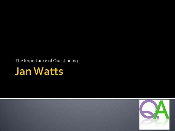 Jan Watts<br />The Importance of Questioning<br />